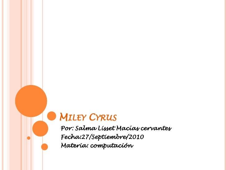 Miley Cyrus<br />Por: Salma Lisset Macías cervantes<br />Fecha:27/Septiembre/2010<br />Materia: computación<br />