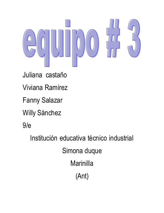 Juliana castaño Viviana Ramírez Fanny Salazar Willy Sánchez 9/e Institución educativa técnico industrial Simona duque Mari...