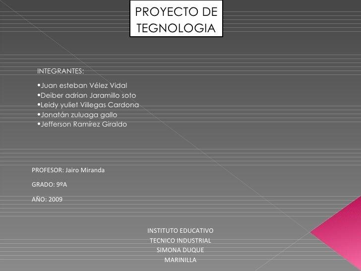 PROYECTO DE TEGNOLOGIA <ul><li> </li></ul><ul><li>INTEGRANTES: </li></ul><ul><li>Juan esteban Vélez Vidal </li></ul><ul><...