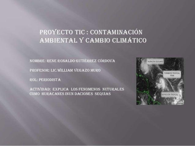 Proyecto tic : Contaminación Ambiental y Cambio Climático NOMBRE: RENE RONALDO GUTIÉRREZ CÓRDOVA PROFESOR: LIC.WILLIAM VEG...
