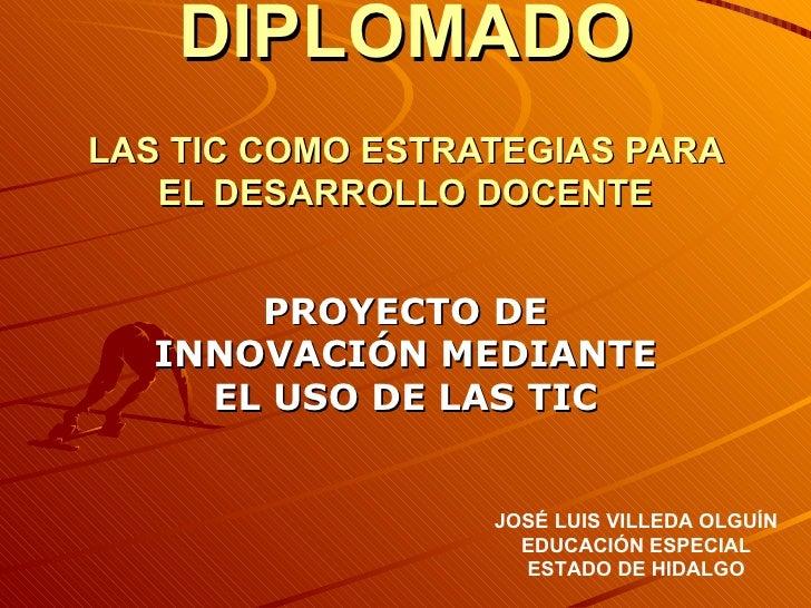 DIPLOMADO LAS TIC COMO ESTRATEGIAS PARA EL DESARROLLO DOCENTE PROYECTO DE INNOVACIÓN MEDIANTE EL USO DE LAS TIC JOSÉ LUIS ...