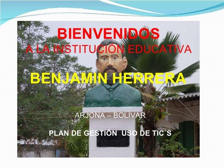BIENVENIDOS   A LA INSTITUCIÓN EDUCATIVA  BENJAMIN HERRERA   ARJONA – BOLÍVAR PLAN DE GESTIÓN  USO DE TIC´S