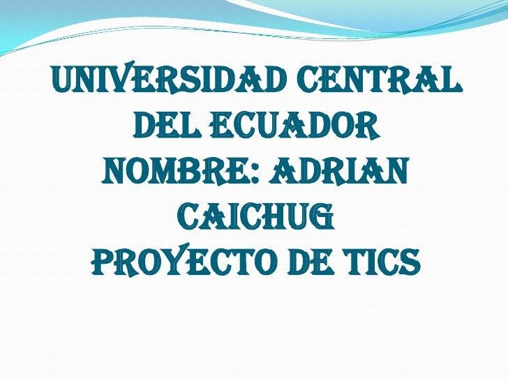 UNIVERSIDAD CENTRAL DEL ECUADORNOMBRE: ADRIAN CAICHUGPROYECTO DE TICS<br />