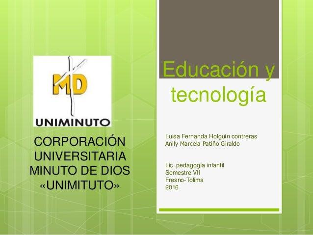 Educación y tecnología Luisa Fernanda Holguín contreras Anlly Marcela Patiño Giraldo Lic. pedagogía infantil Semestre VII ...