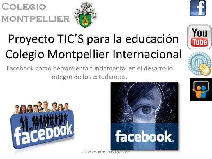 Proyecto TIC'S para la educaciónColegio Montpellier InternacionalFacebook como herramienta fundamental en el desarrollo   ...