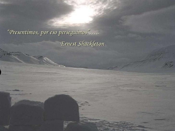 """ Presentimos, por eso perseguimos""….. Ernest Shackleton"