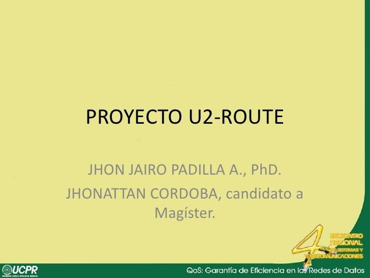 PROYECTO U2-ROUTE<br />JHON JAIRO PADILLA A., PhD.<br />JHONATTAN CORDOBA, candidato a Magíster.<br />