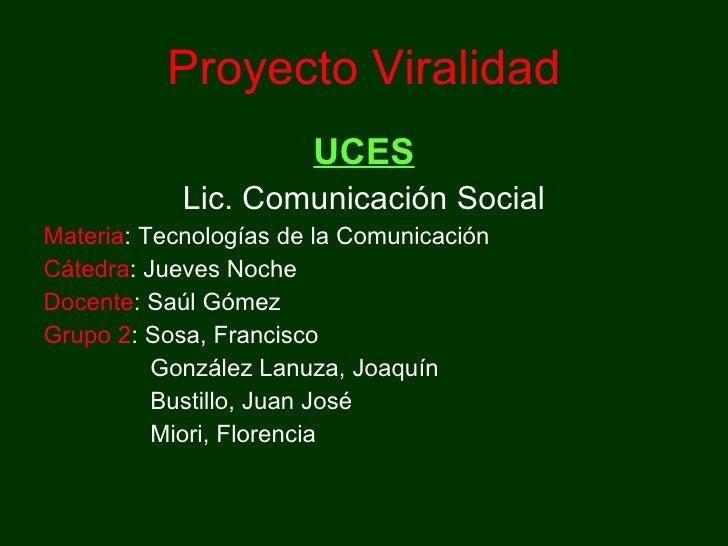 Proyecto Viralidad <ul><li>UCES </li></ul><ul><li>Lic. Comunicación Social </li></ul><ul><li>Materia : Tecnologías de la C...