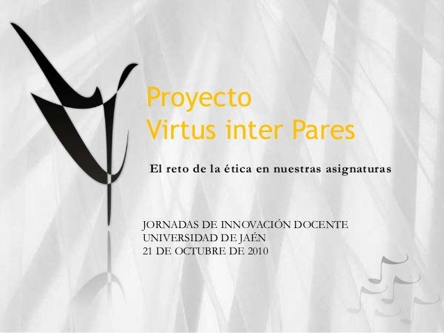 Proyecto Virtus inter Pares El reto de la ética en nuestras asignaturas JORNADAS DE INNOVACIÓN DOCENTE UNIVERSIDAD DE JAÉN...