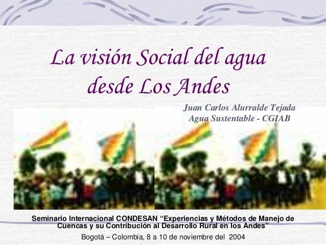 La visión Social del agua        desde Los Andes                                         Juan Carlos Alurralde Tejada     ...