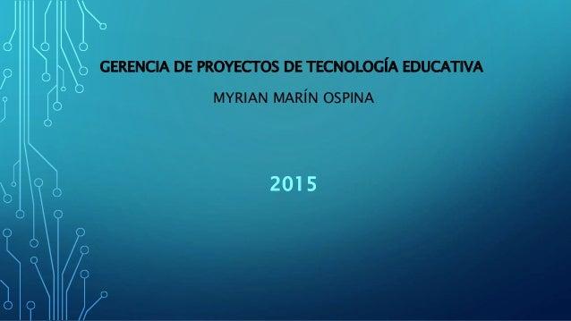 GERENCIA DE PROYECTOS DE TECNOLOGÍA EDUCATIVA MYRIAN MARÍN OSPINA 2015