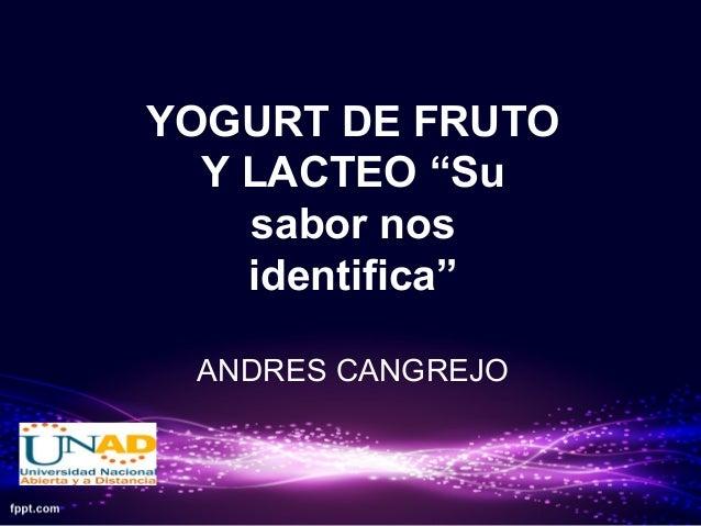 """YOGURT DE FRUTO Y LACTEO """"Su sabor nos identifica"""" ANDRES CANGREJO"""