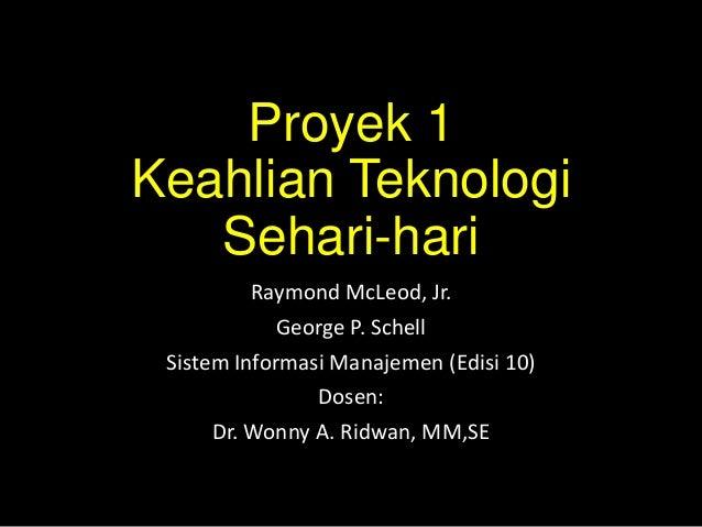 Proyek 1 Keahlian Teknologi Sehari-hari Raymond McLeod, Jr. George P. Schell Sistem Informasi Manajemen (Edisi 10) Dosen: ...