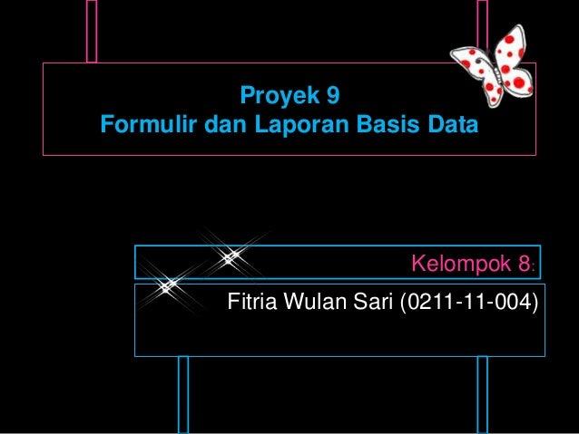 Proyek 9Formulir dan Laporan Basis Data                            Kelompok 8:          Fitria Wulan Sari (0211-11-004)