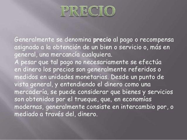 Generalmente se denomina precio al pago o recompensaasignado a la obtención de un bien o servicio o, más engeneral, una me...