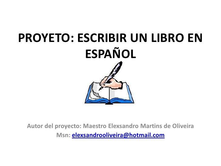 PROYETO: ESCRIBIR UN LIBRO EN ESPAÑOL<br />Autor del proyecto: Maestro ElexsandroMartins de Oliveira<br />Msn: elexsandroo...