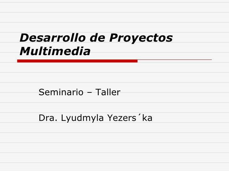 Desarrollo de Proyectos Multimedia     Seminario – Taller    Dra. Lyudmyla Yezers´ka