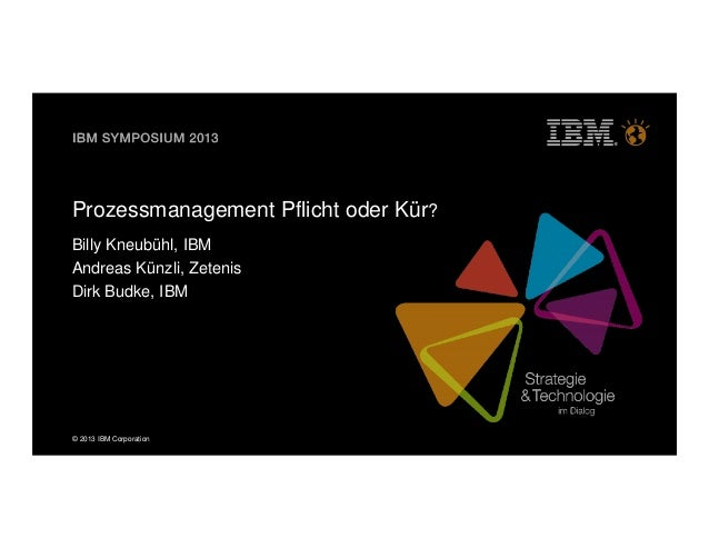 © 2013 IBM CorporationProzessmanagement Pflicht oder Kür?Billy Kneubühl, IBMAndreas Künzli, ZetenisDirk Budke, IBM
