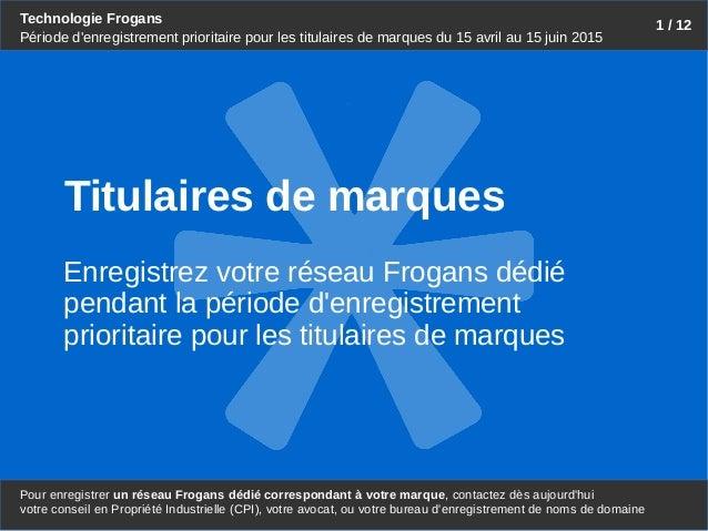 Technologie Frogans Pour enregistrer un réseau Frogans dédié correspondant à votre marque, contactez dès aujourd'hui 1 / 1...