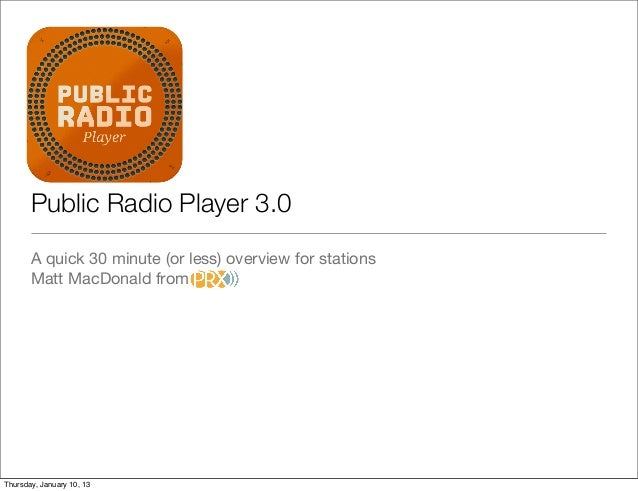 Public Radio Player 3.0       A quick 30 minute (or less) overview for stations       Matt MacDonald fromThursday, January...
