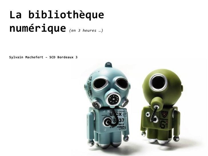 La bibliothèque numérique                    (en 3 heures …)     Sylvain Machefert – SCD Bordeaux 3