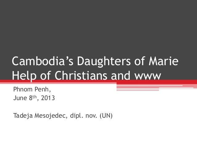 Cambodia's Daughters of MarieHelp of Christians and wwwPhnom Penh,June 8th, 2013Tadeja Mesojedec, dipl. nov. (UN)