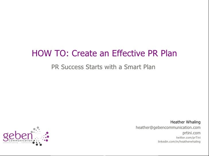 How to:  Improve Public Relations Planning HOW TO: Create an Effective PR Plan PR Success Starts with a Smart Plan Heather...