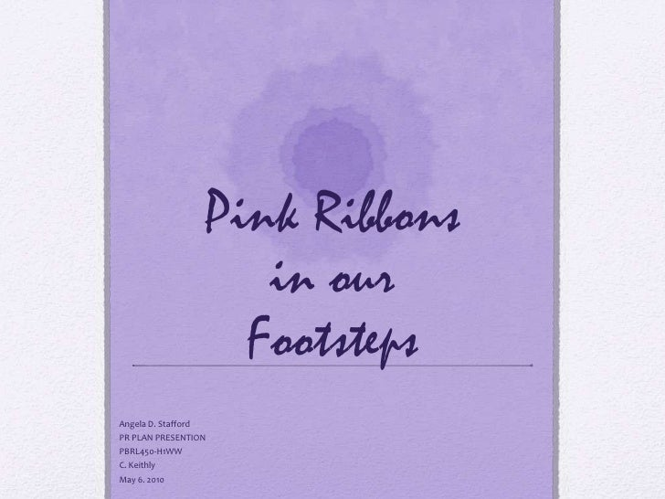 Pink Ribbons in ourFootsteps<br />Angela D. Stafford<br />PR PLAN PRESENTION<br />PBRL450-H1WW<br />C. Keithly<br />May 6....