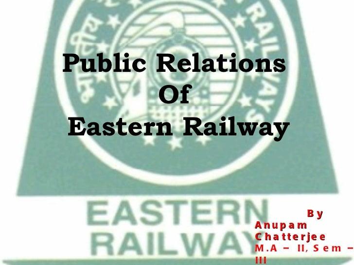 Public Relations  Of  Eastern Railway By Anupam  Chatterjee M.A – II, Sem – III CJMC, Visva - Bharati