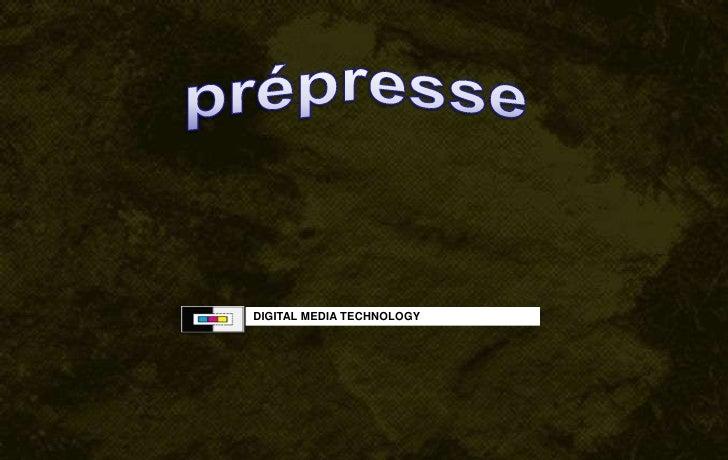 prépresse<br /> DIGITAL MEDIA TECHNOLOGY<br />