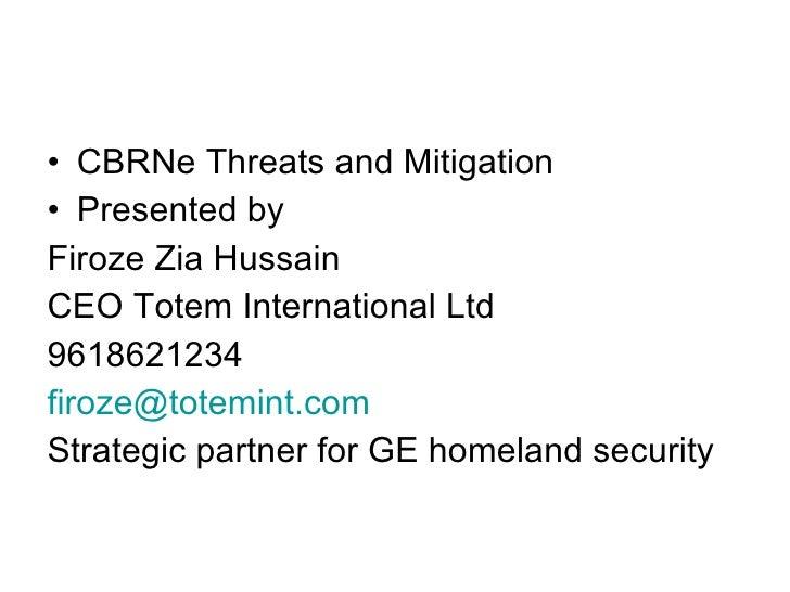 <ul><li>CBRNe Threats and Mitigation </li></ul><ul><li>Presented by </li></ul><ul><li>Firoze Zia Hussain  </li></ul><ul><l...