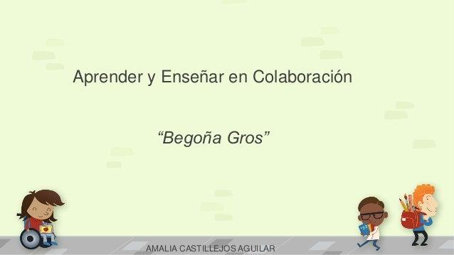 """Aprender y Enseñar en Colaboración """"Begoña Gros"""" AMALIA CASTILLEJOS AGUILAR"""