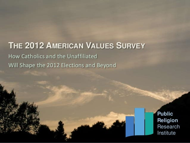 THE 2012 AMERICAN VALUES SURVEYHow Catholics and the UnaffiliatedWill Shape the 2012 Elections and Beyond          Public ...