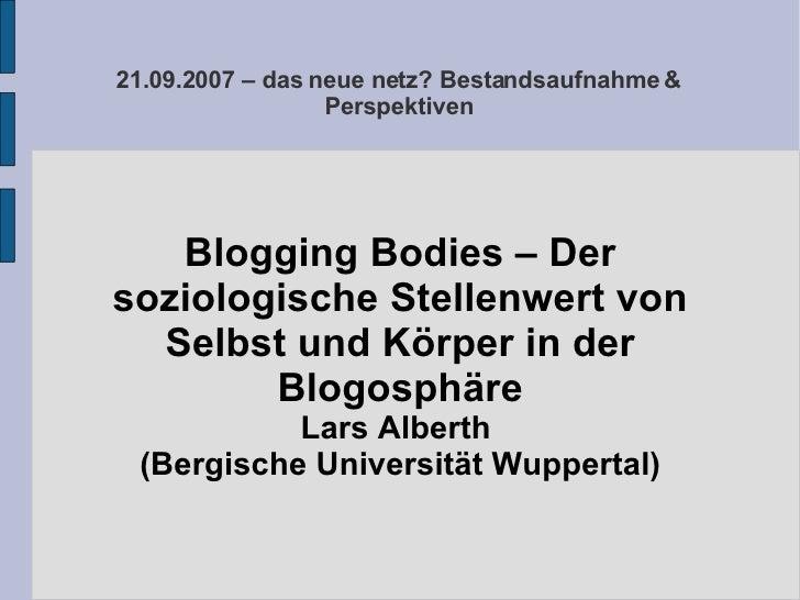 21.09.2007 – das neue netz? Bestandsaufnahme & Perspektiven Blogging Bodies – Der soziologische Stellenwert von Selbst und...