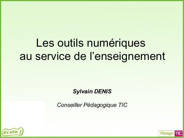 Les outils numériques au service de l'enseignement Sylvain DENIS Conseiller Pédagogique TIC