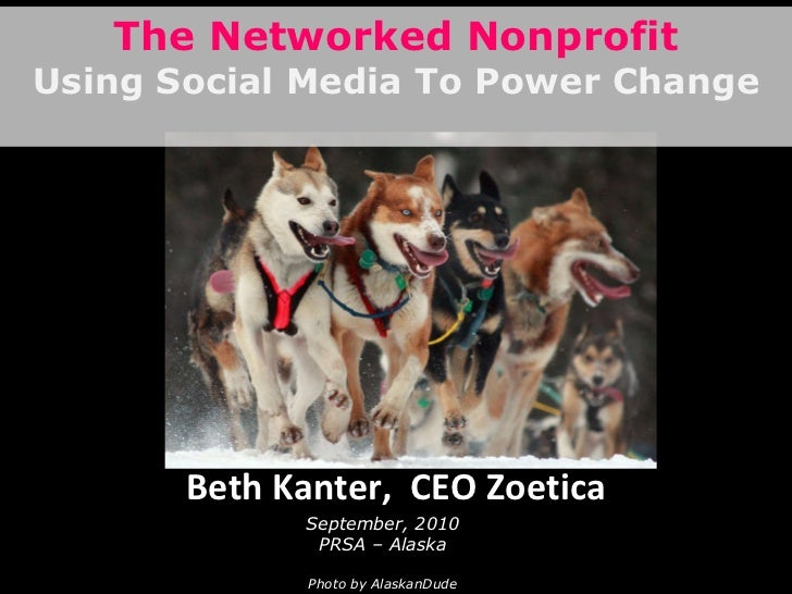 Beth Kanter,  CEO Zoetica September, 2010 PRSA – Alaska Photo by AlaskanDude The Networked Nonprofit Using Social Media To...