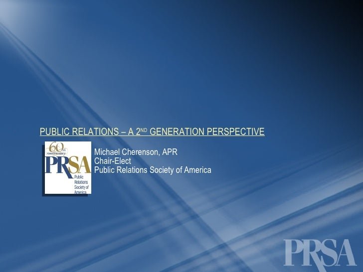 PUBLIC RELATIONS – A 2 ND  GENERATION PERSPECTIVE Michael Cherenson, APR Chair-Elect  Public Relations Society of America