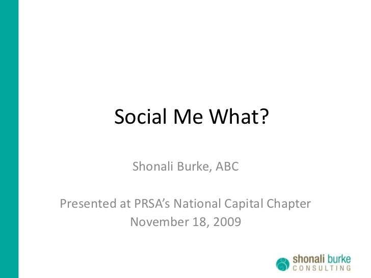 Social Me What?<br />Shonali Burke, ABC<br />Presented at PRSA's National Capital Chapter<br />November 18, 2009<br />