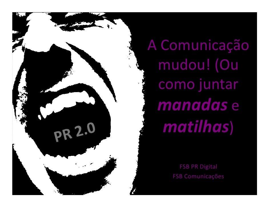 A Comunicação  mudou! (Ou  como juntar  manadas e   matilhas)      FSB PR Digital    FSB Comunicações