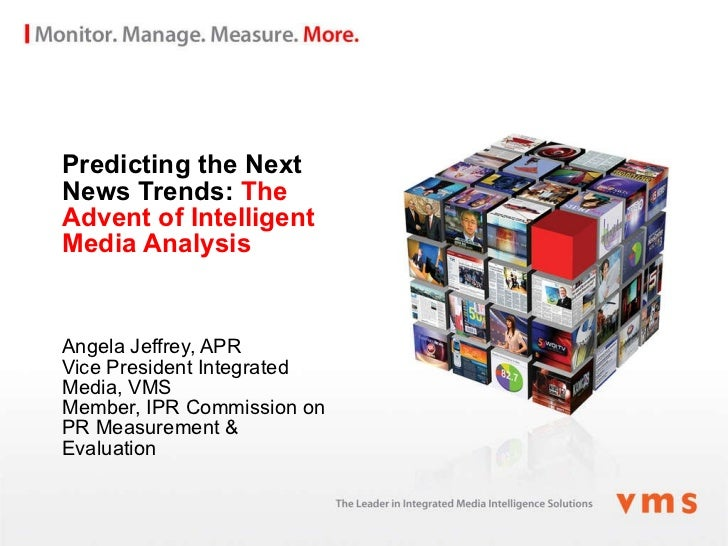 Predicting the Next News Trends:  The Advent of Intelligent Media Analysis Angela Jeffrey, APR Vice President Integrated M...