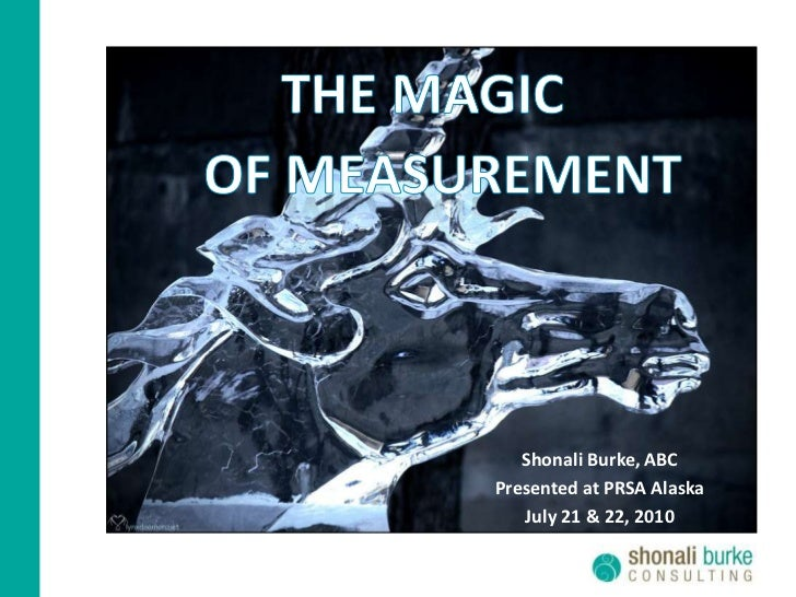 THE MAGIC<br />OF MEASUREMENT<br />Shonali Burke, ABC<br />Presented at PRSA Alaska<br />July 21 & 22, 2010<br />