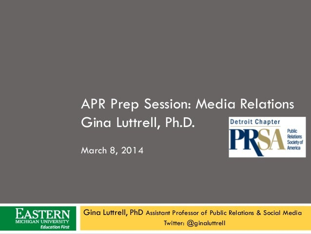APR Prep Session: Media Relations Gina Luttrell, Ph.D. March 8, 2014  Gina Luttrell, PhD Assistant Professor of Public Rel...