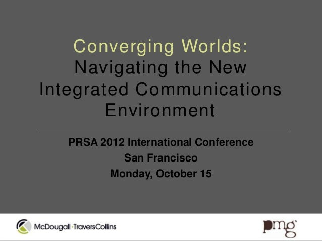 Converging Worlds:    Navigating the NewIntegrated Communications        Environment   PRSA 2012 International Conference ...