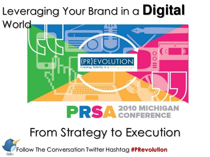 Leveraging Your Brand in a DigitalWorld<br />From Strategy to Execution<br />Follow The Conversation Twitter Hashtag #PRev...