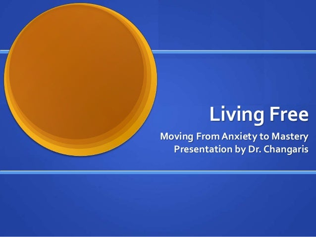 Living FreeMoving From Anxiety to Mastery  Presentation by Dr. Changaris