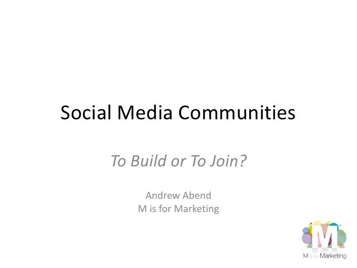 Social Media Communities<br />To Build or To Join?<br />Andrew Abend<br />M is for Marketing<br />