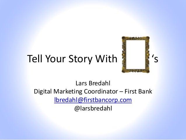 Tell Your Story With Lars Bredahl Digital Marketing Coordinator – First Bank lbredahl@firstbancorp.com @larsbredahl 's