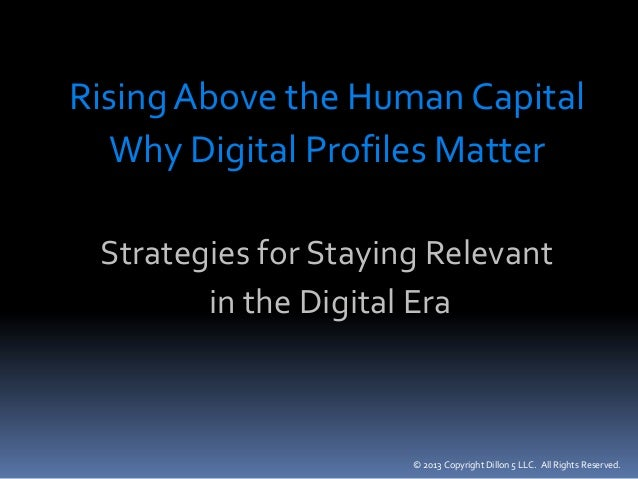 © 2013 Copyright Dillon 5 LLC. All Rights Reserved. Rising Above the Human Capital Why Digital Profiles Matter Strategies ...