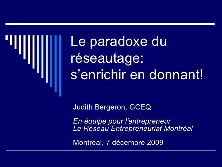 Le paradoxe du réseautage: s'enrichir en donnant!  Judith Bergeron, GCEQ En équipe pour l'entrepreneur Le Réseau Entrepren...