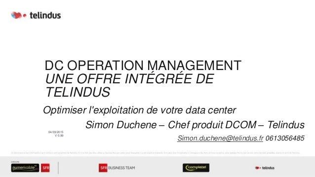 DC OPERATION MANAGEMENT UNE OFFRE INTÉGRÉE DE TELINDUS Optimiser l'exploitation de votre data center Simon Duchene – Chef ...